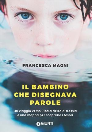 Ne Il bambino che disegnava parole (Giunti), Francesca Magni racconta in forma romanzata la storia vera della diagnosi di dislessia a suo figlio, a dodici anni.