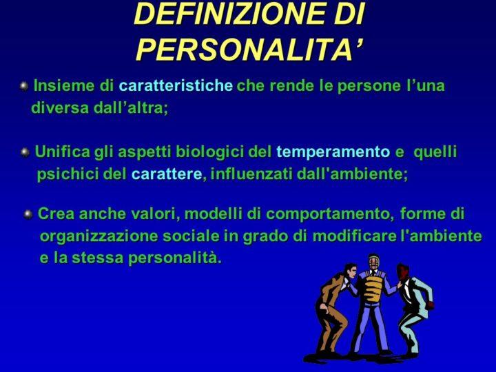 Insieme di caratteristiche che rende le persone l'una. diversa dall'altra; Unifica gli aspetti biologici del temperamento e quelli. psichici del carattere, influenzati dall ambiente; Crea anche valori, modelli di comportamento, forme di. organizzazione sociale in grado di modificare l ambiente. e la stessa personalità.